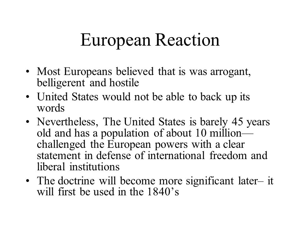 European Reaction Most Europeans believed that is was arrogant, belligerent and hostile. United States would not be able to back up its words.