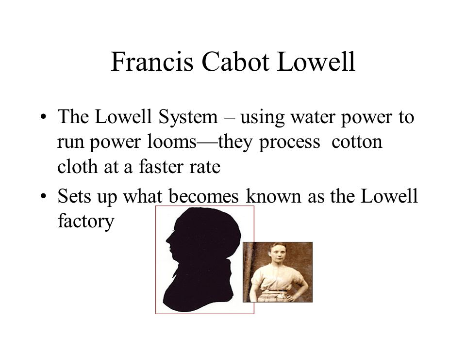 Francis Cabot Lowell The Lowell System – using water power to run power looms—they process cotton cloth at a faster rate.