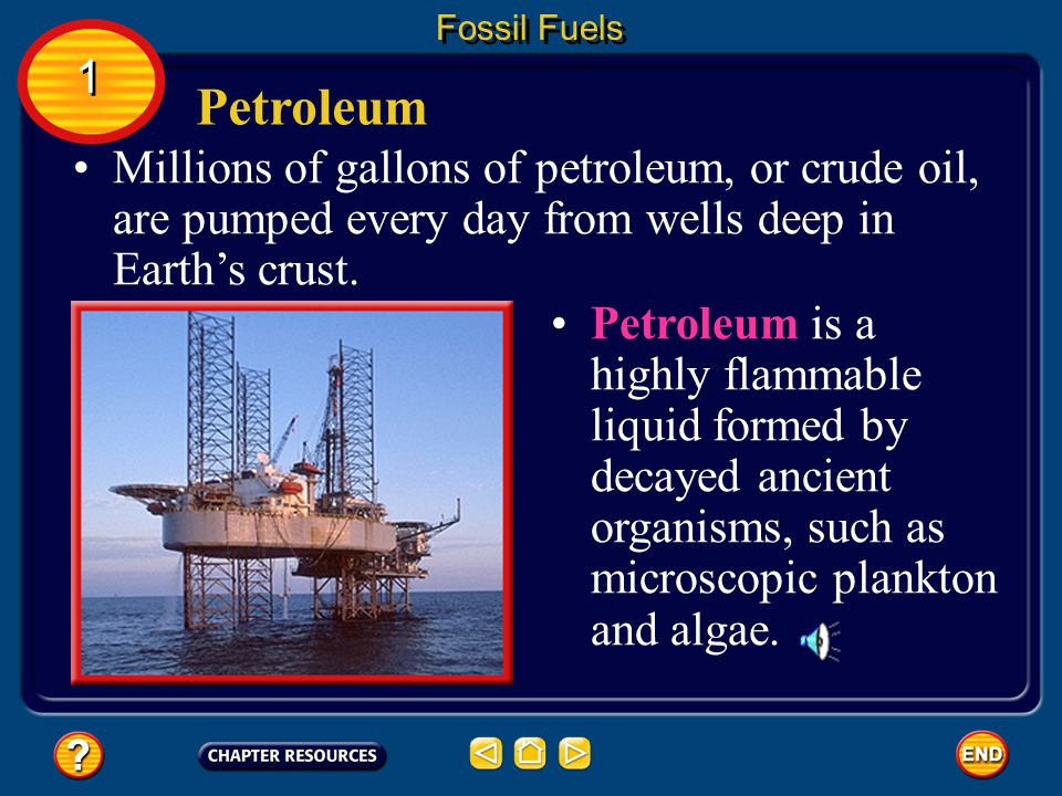 Fossil Fuels 1. Petroleum. Millions of gallons of petroleum, or crude oil, are pumped every day from wells deep in Earth's crust.