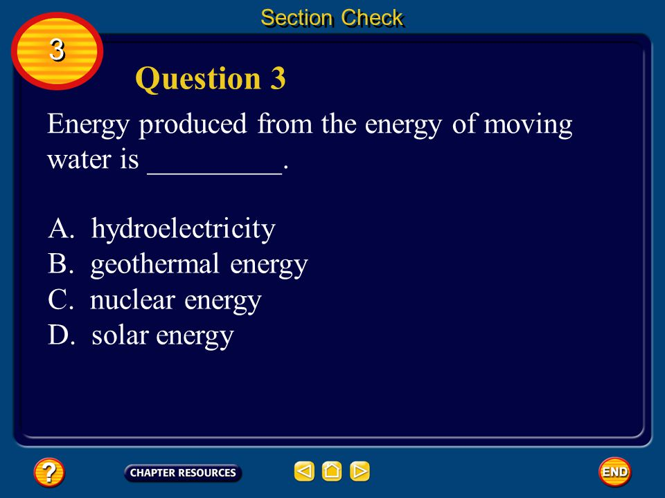 Section Check 3. Question 3. Energy produced from the energy of moving water is _________. A. hydroelectricity.