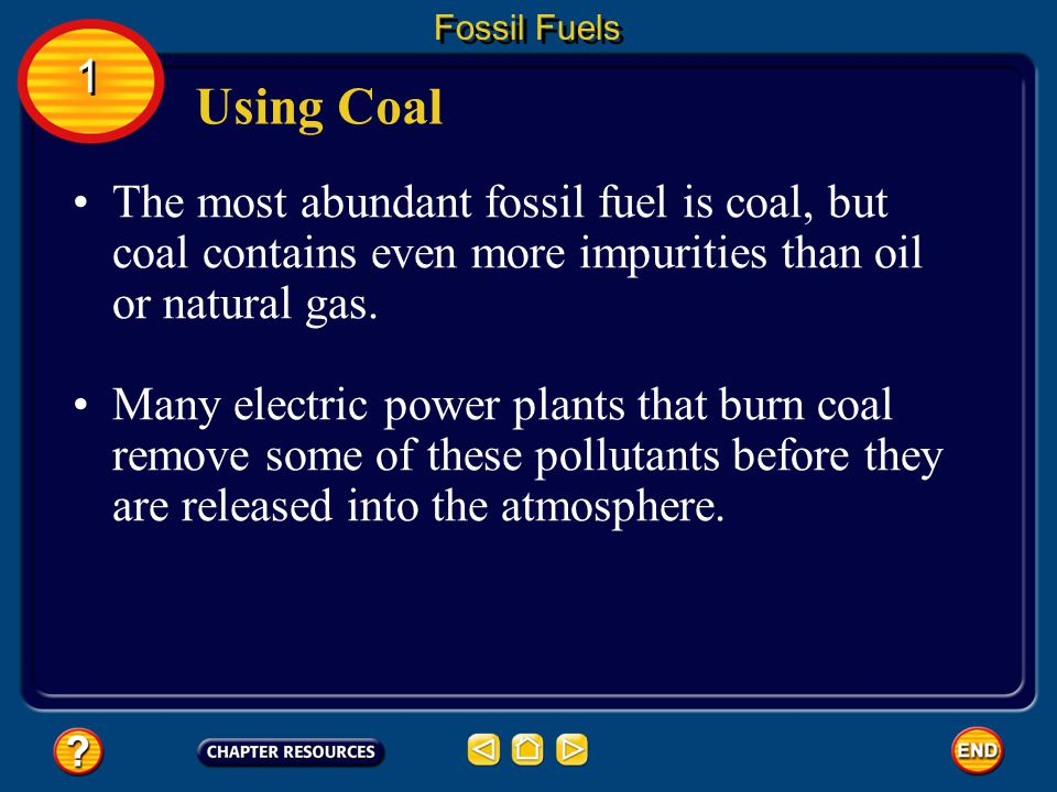 Fossil Fuels 1. Using Coal. The most abundant fossil fuel is coal, but coal contains even more impurities than oil or natural gas.