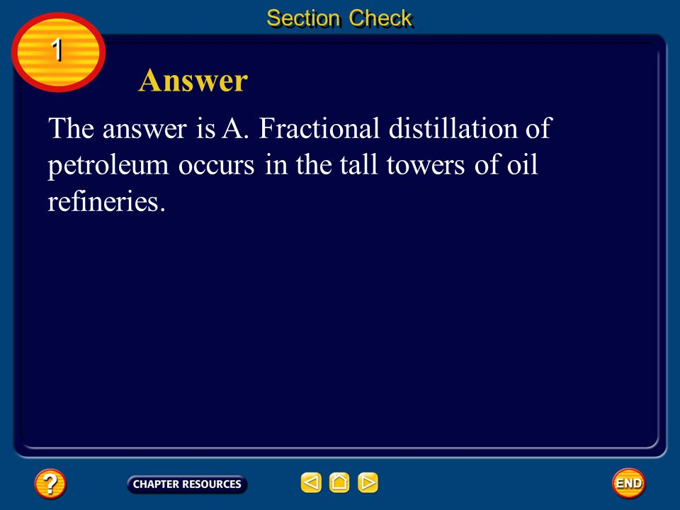 Section Check 1. Answer. The answer is A. Fractional distillation of petroleum occurs in the tall towers of oil refineries.