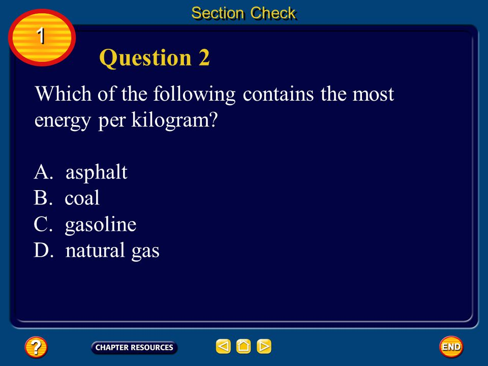 Section Check 1. Question 2. Which of the following contains the most energy per kilogram A. asphalt.