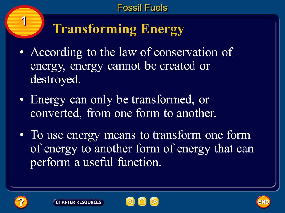 Fossil Fuels 1. Transforming Energy. According to the law of conservation of energy, energy cannot be created or destroyed.