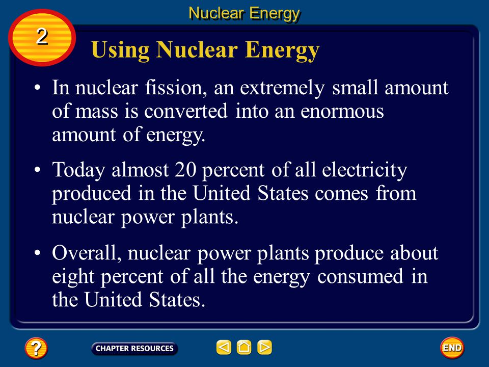 Nuclear Energy 2. Using Nuclear Energy. In nuclear fission, an extremely small amount of mass is converted into an enormous amount of energy.