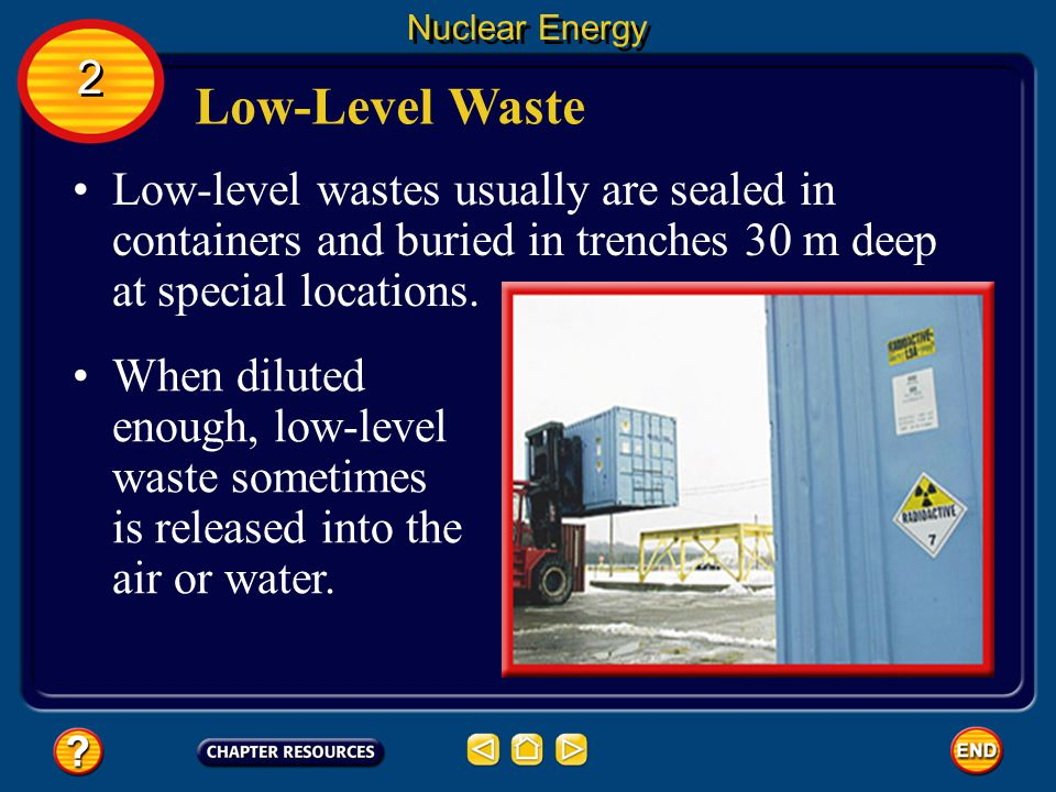 Nuclear Energy 2. Low-Level Waste. Low-level wastes usually are sealed in containers and buried in trenches 30 m deep at special locations.