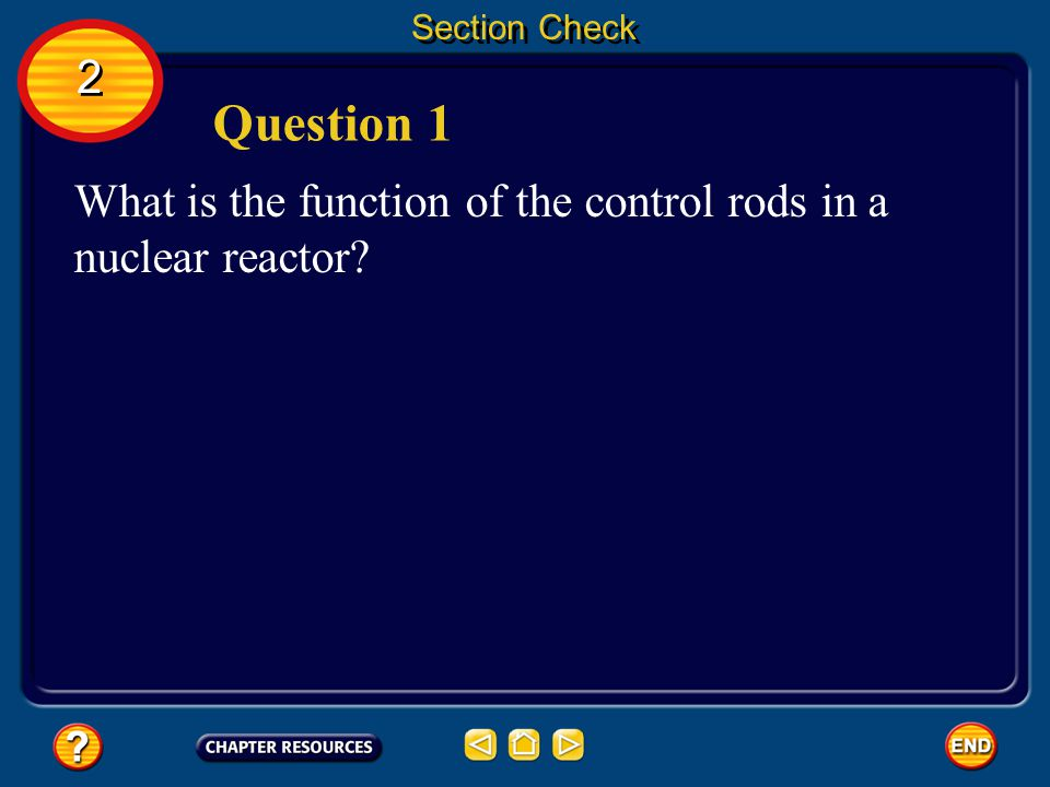 Section Check 2. Question 1. What is the function of the control rods in a nuclear reactor.