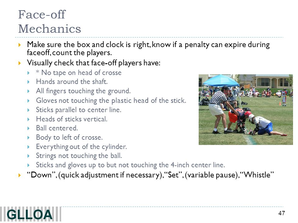 Face-off Mechanics Make sure the box and clock is right, know if a penalty can expire during faceoff, count the players.