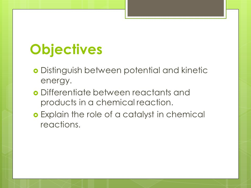 Objectives Distinguish between potential and kinetic energy.
