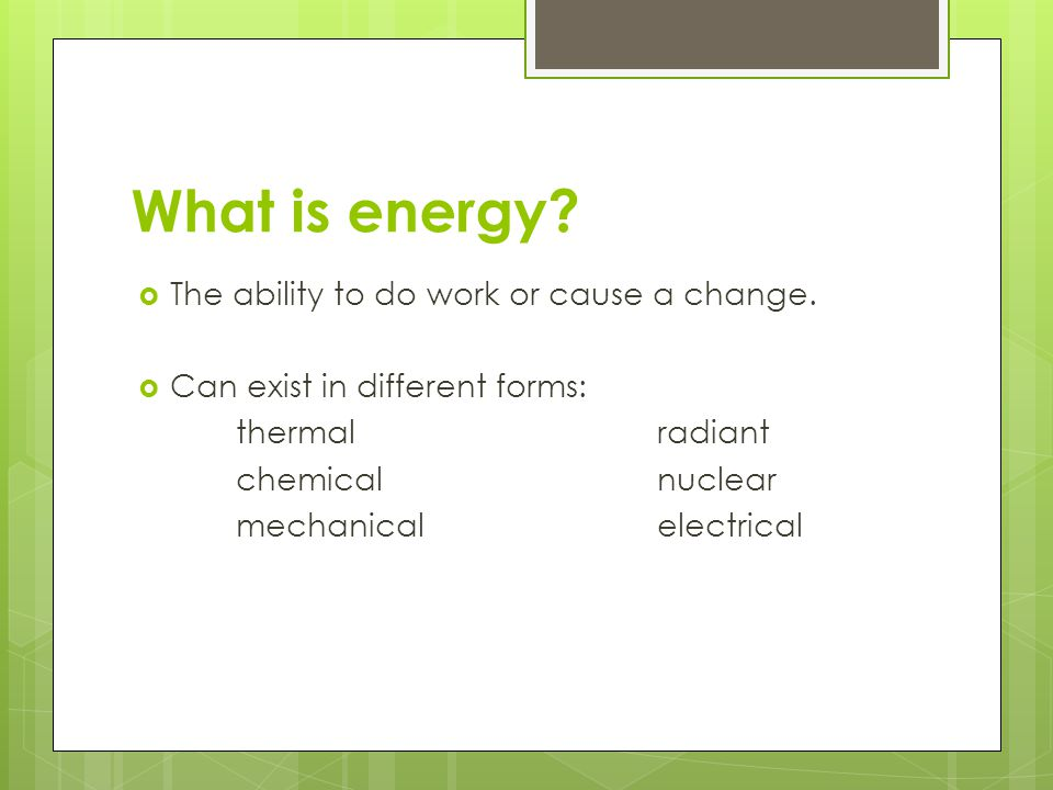 What is energy The ability to do work or cause a change.