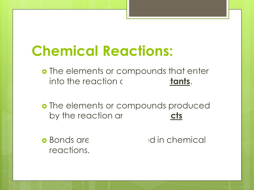 Chemical Reactions: The elements or compounds that enter into the reaction are the reactants.