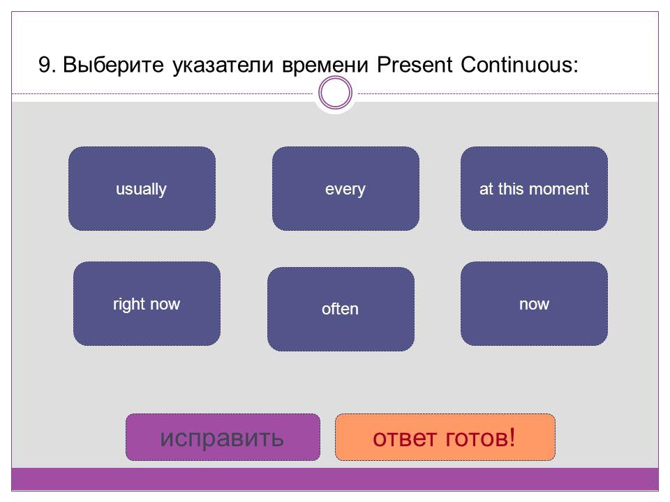 9. Выберите указатели времени Present Continuous: