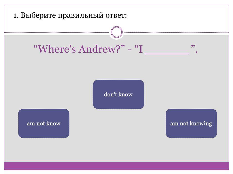 Where s Andrew - I ______ .