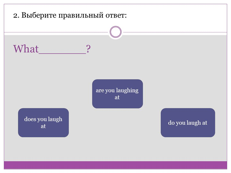 What_______ 2. Выберите правильный ответ: are you laughing at
