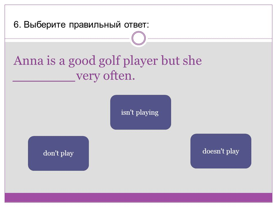Anna is a good golf player but she _______very often.