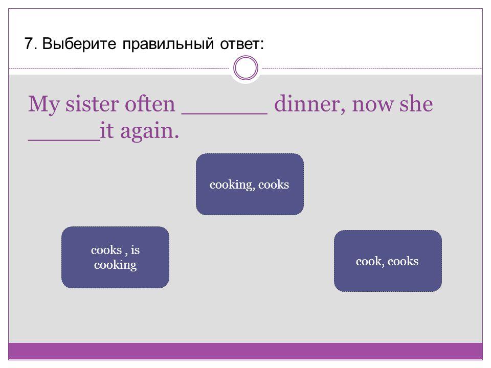 My sister often ______ dinner, now she _____it again.