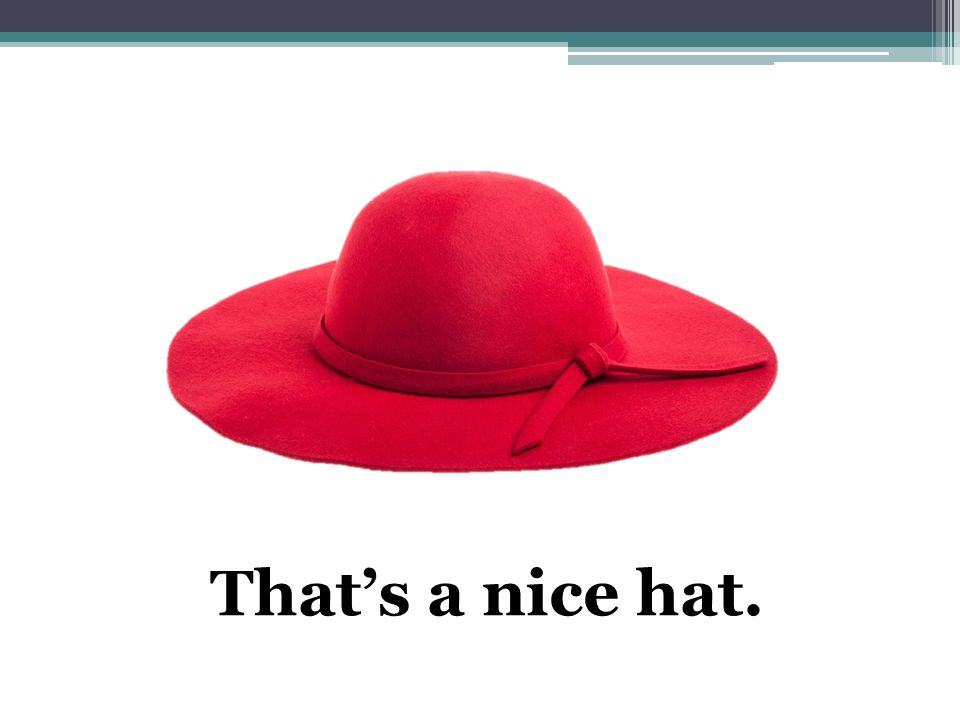 That's a nice hat.