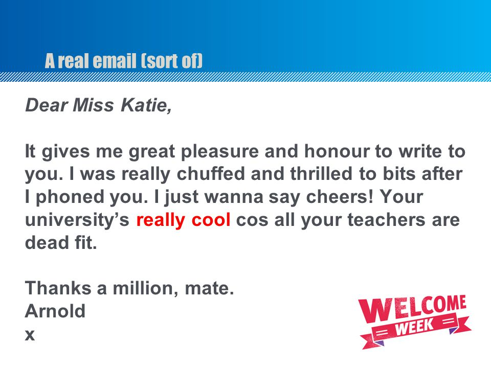 A real email (sort of) Dear Miss Katie, It gives me great pleasure and honour to write to. you. I was really chuffed and thrilled to bits after.