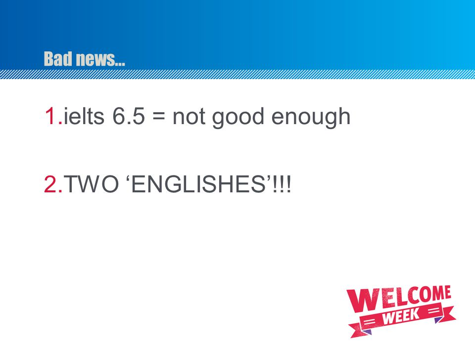 Bad news... ielts 6.5 = not good enough TWO 'ENGLISHES'!!!