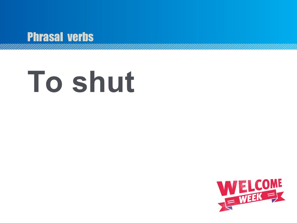 Phrasal verbs To shut