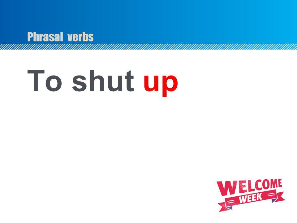 Phrasal verbs To shut up