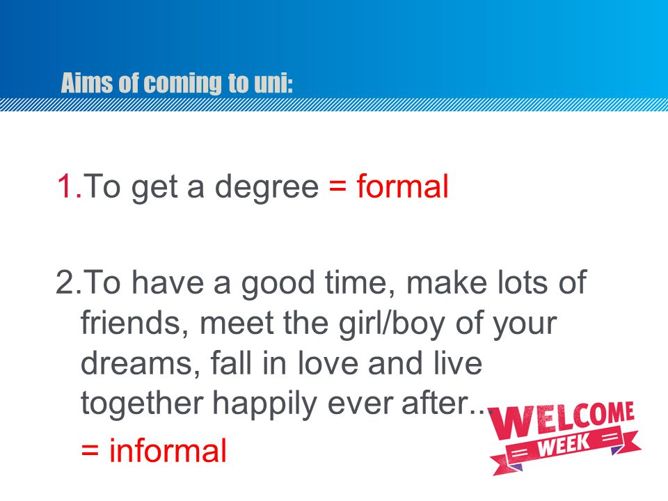 Aims of coming to uni: To get a degree = formal.