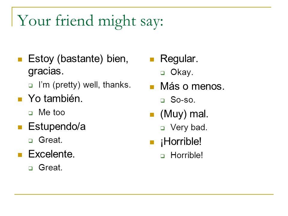 Your friend might say: Estoy (bastante) bien, gracias. Yo también.