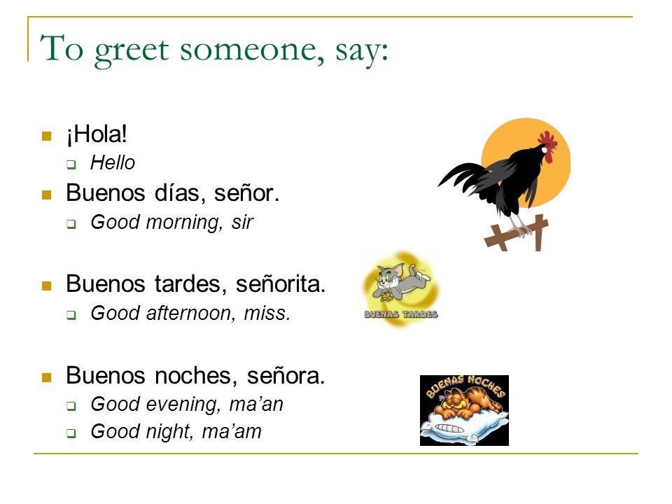 To greet someone, say: ¡Hola! Buenos días, señor.