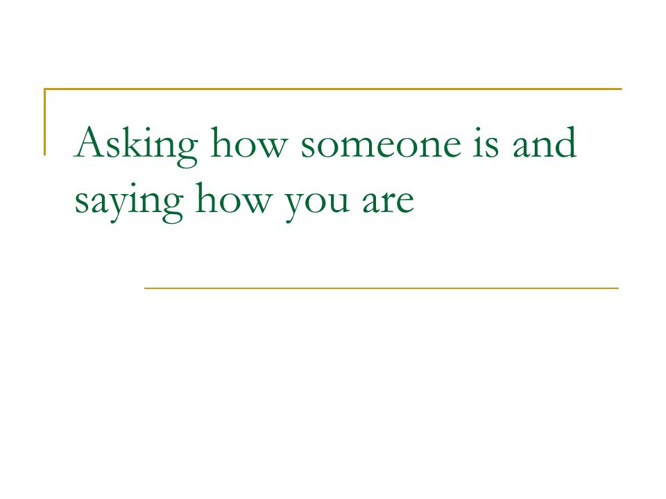 Asking how someone is and saying how you are