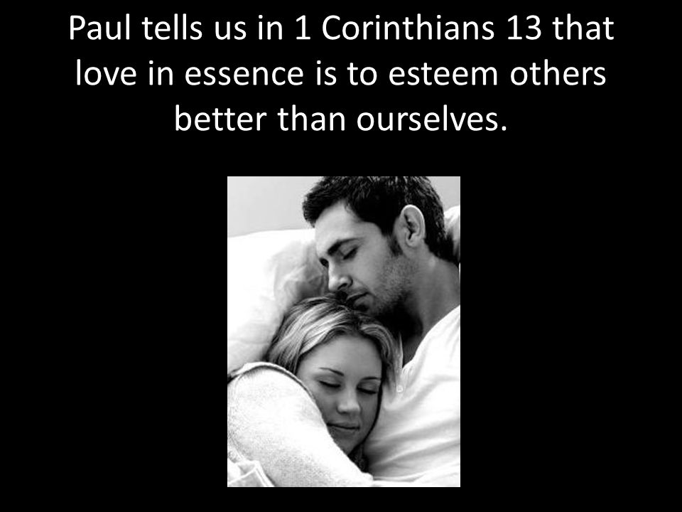 Paul tells us in 1 Corinthians 13 that love in essence is to esteem others better than ourselves.