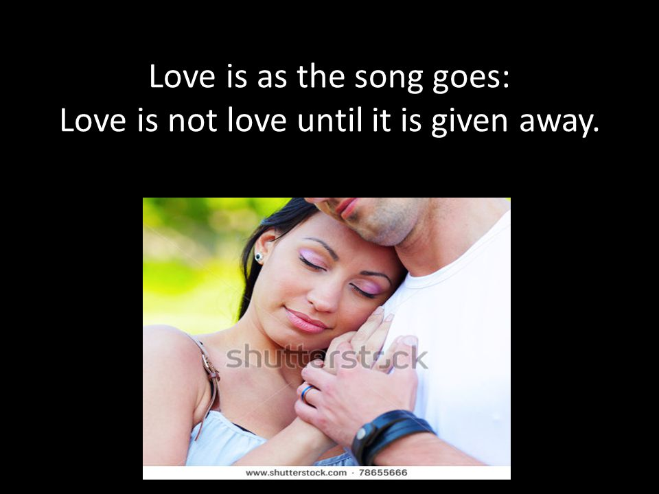 Love is as the song goes: Love is not love until it is given away.