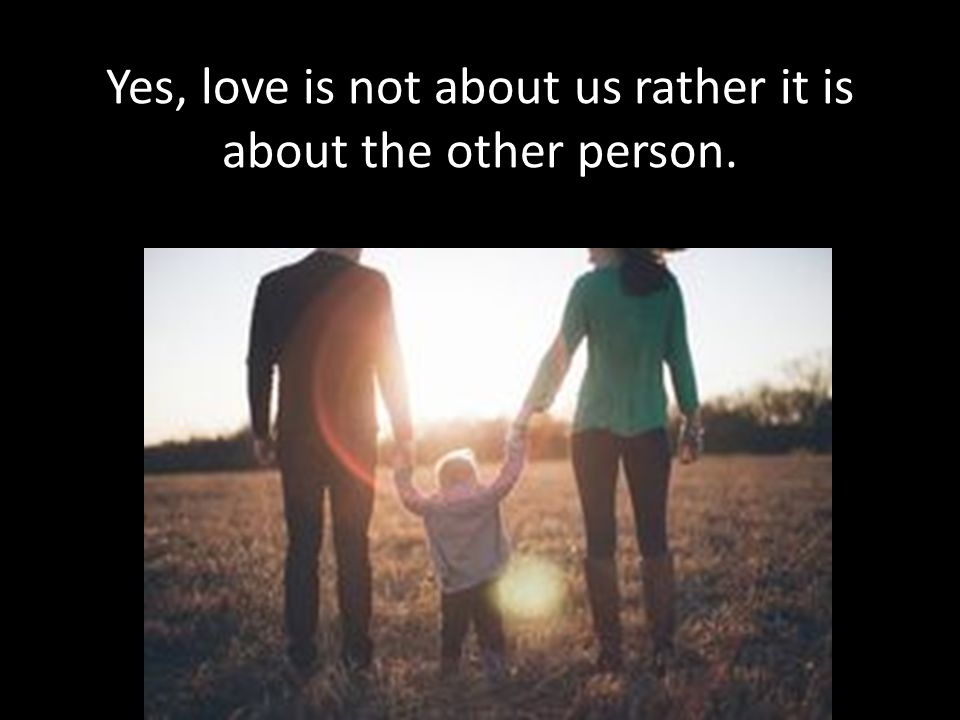 Yes, love is not about us rather it is about the other person.