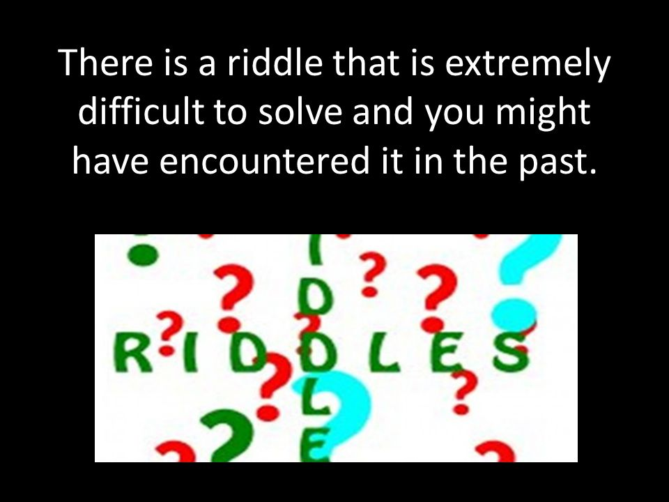 There is a riddle that is extremely difficult to solve and you might have encountered it in the past.