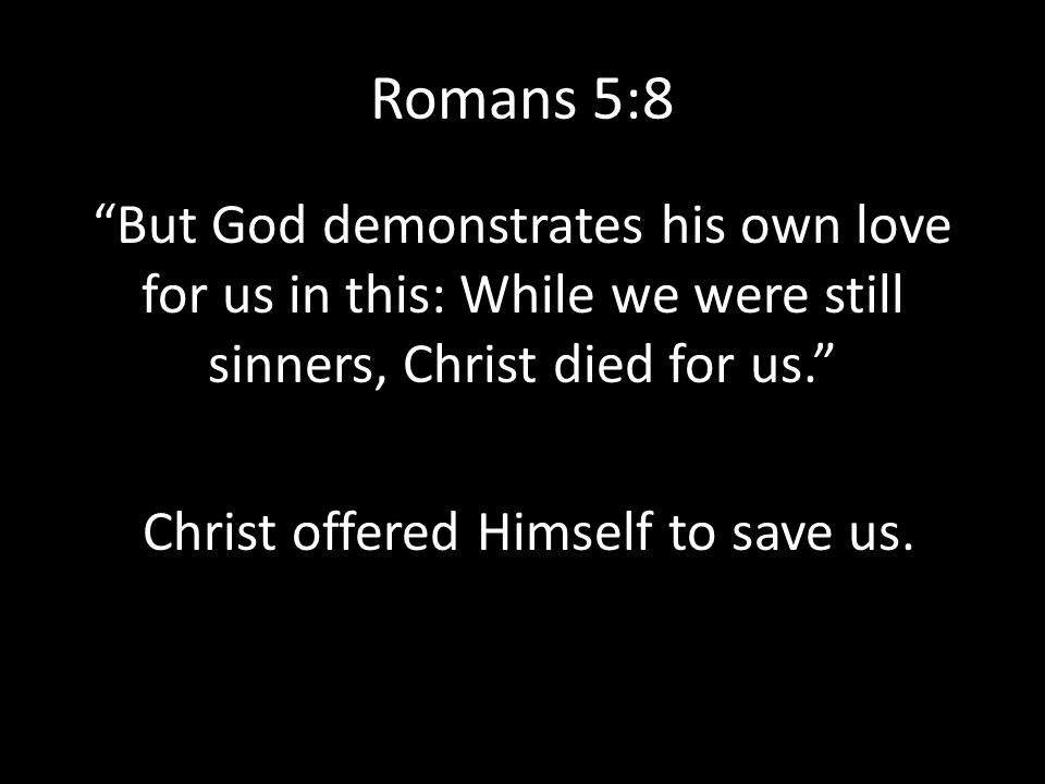 Romans 5:8 But God demonstrates his own love for us in this: While we were still sinners, Christ died for us. Christ offered Himself to save us.