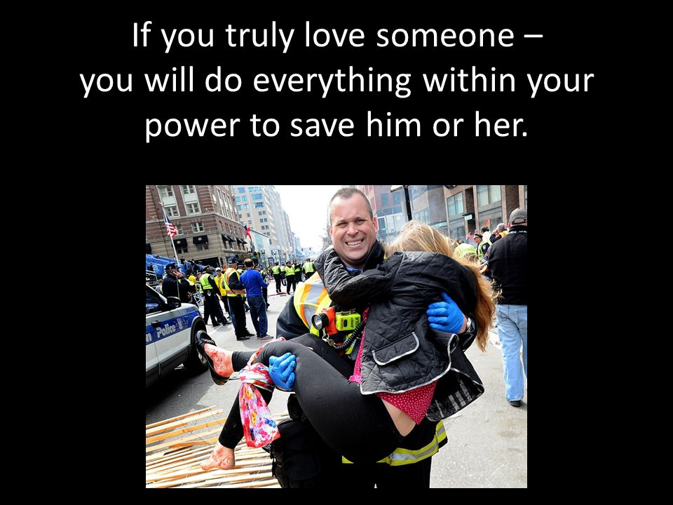 If you truly love someone – you will do everything within your power to save him or her.