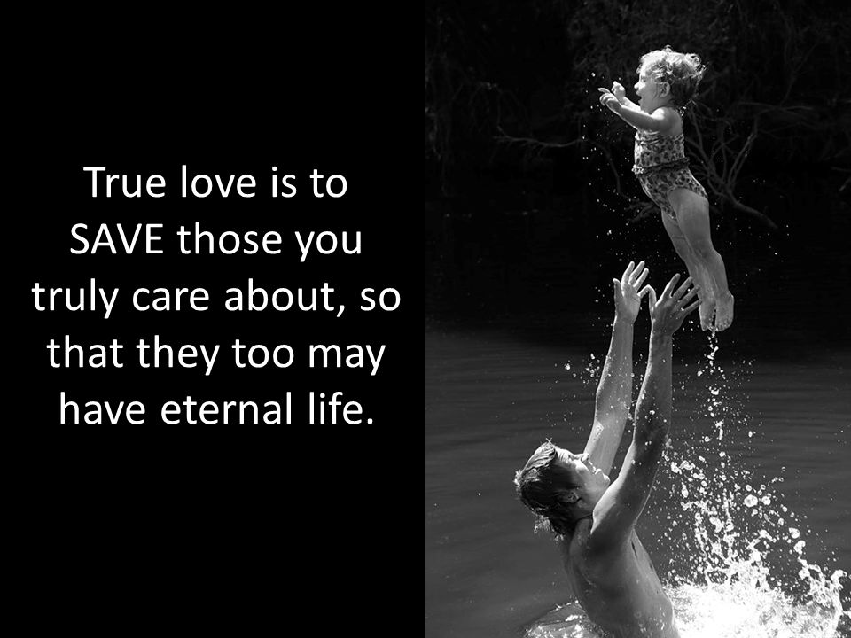 True love is to SAVE those you truly care about, so that they too may have eternal life.