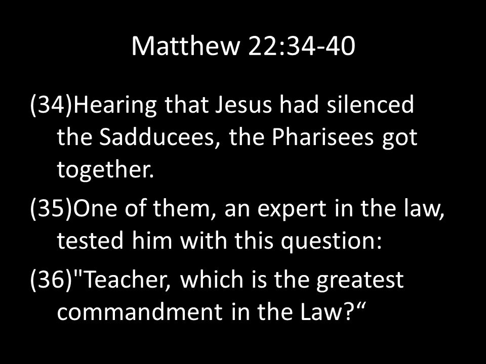 Matthew 22:34-40 Hearing that Jesus had silenced the Sadducees, the Pharisees got together.