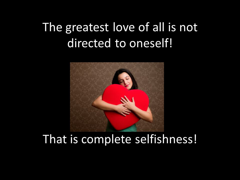 The greatest love of all is not directed to oneself
