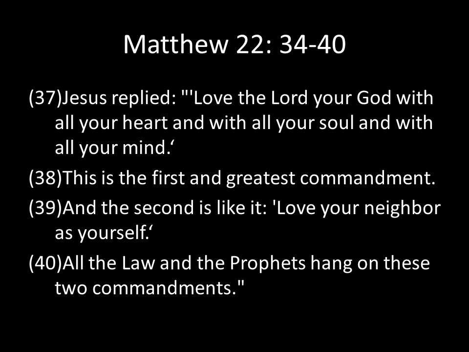 Matthew 22: 34-40 (37)Jesus replied: Love the Lord your God with all your heart and with all your soul and with all your mind.'