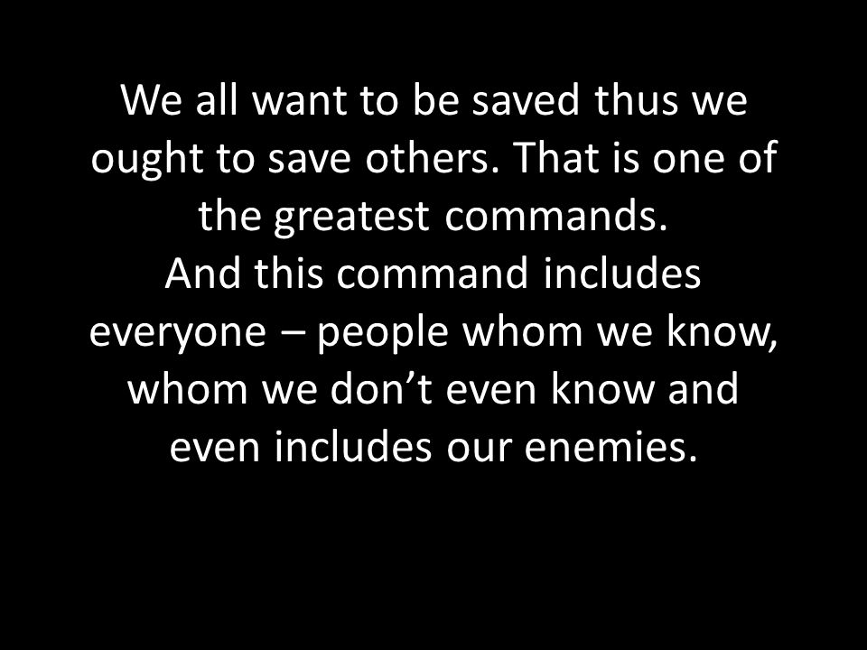 We all want to be saved thus we ought to save others