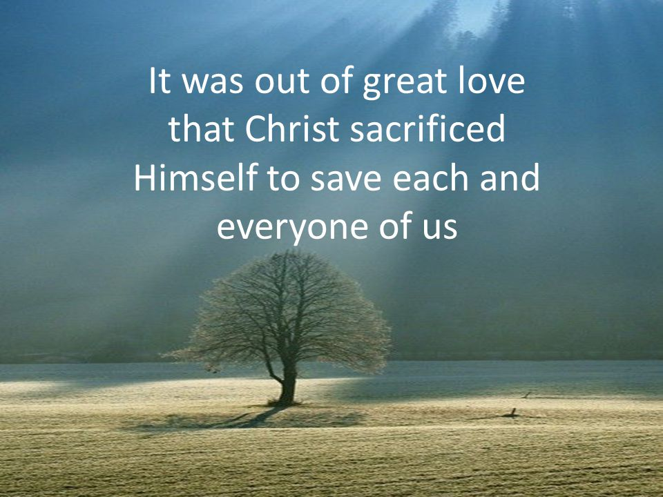 It was out of great love that Christ sacrificed Himself to save each and everyone of us