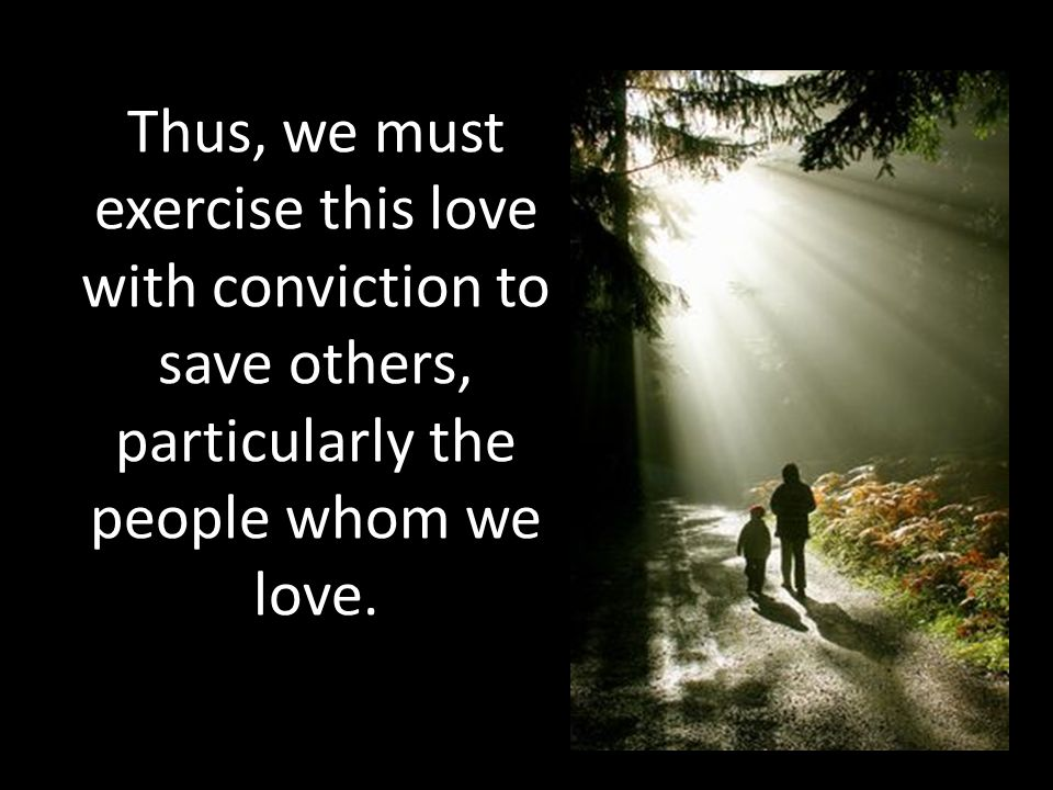Thus, we must exercise this love with conviction to save others, particularly the people whom we love.