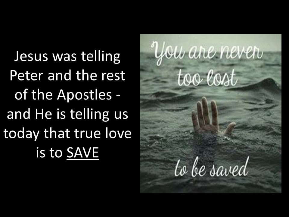 Jesus was telling Peter and the rest of the Apostles - and He is telling us today that true love is to SAVE