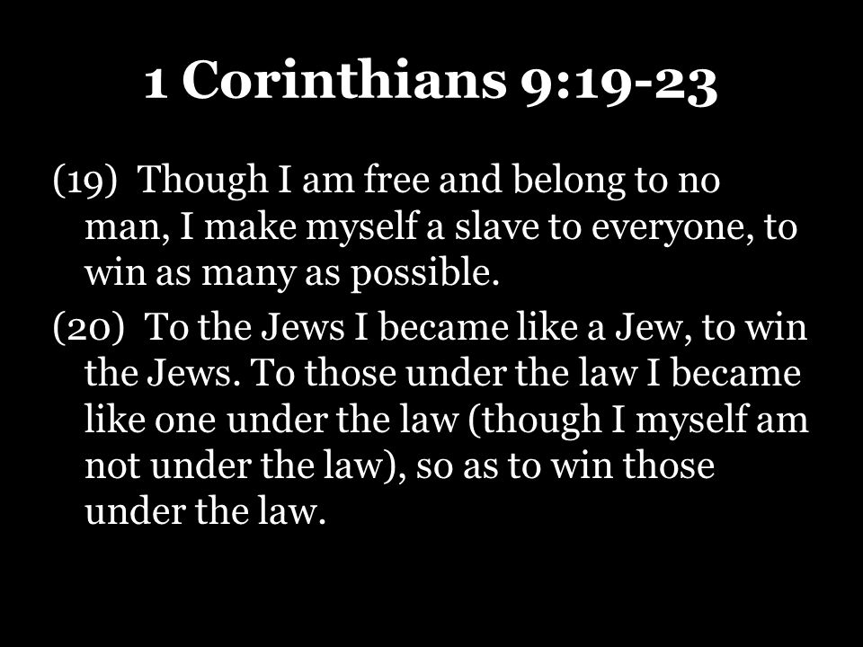 1 Corinthians 9:19-23 (19) Though I am free and belong to no man, I make myself a slave to everyone, to win as many as possible.