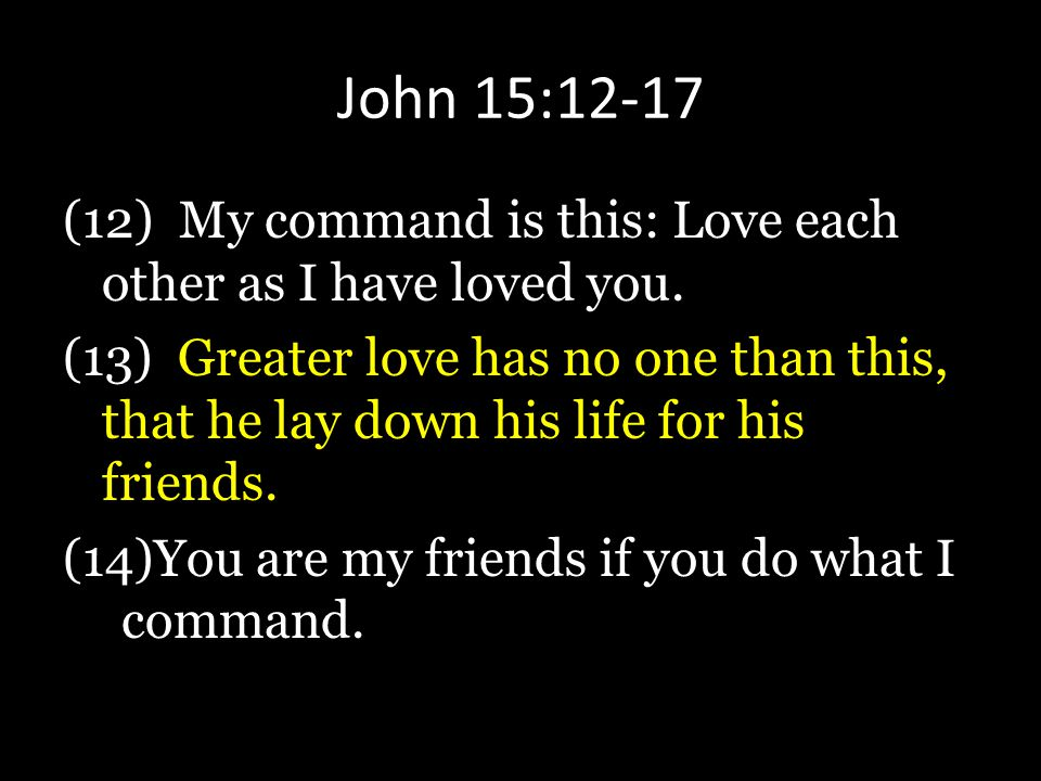 John 15:12-17 (12) My command is this: Love each other as I have loved you.