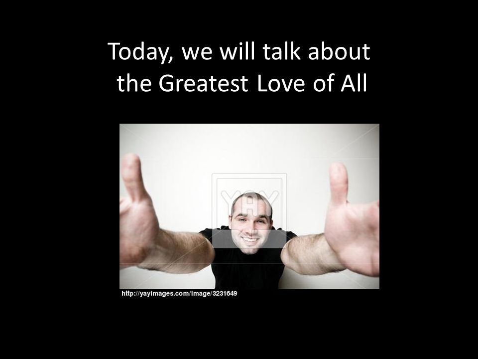Today, we will talk about the Greatest Love of All