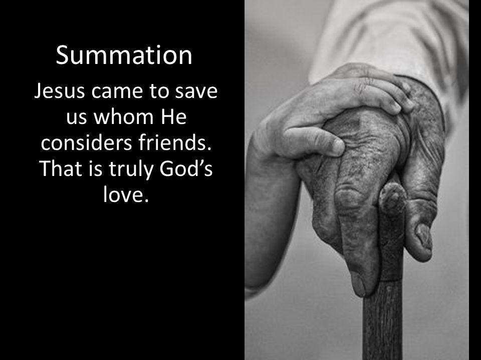 Summation Jesus came to save us whom He considers friends. That is truly God's love.