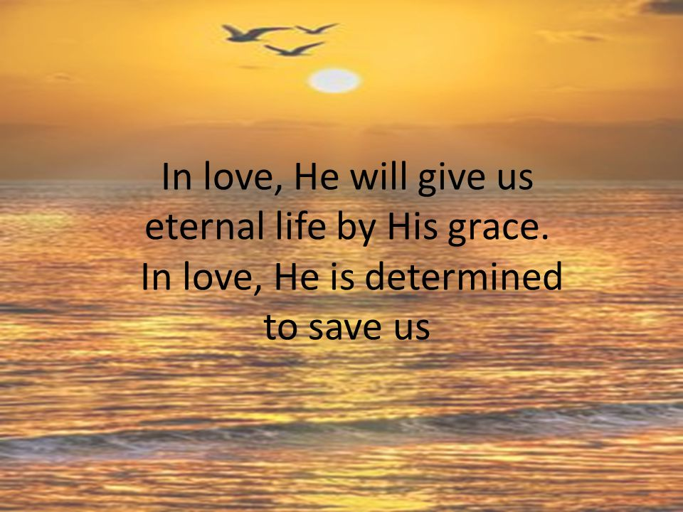 In love, He will give us eternal life by His grace