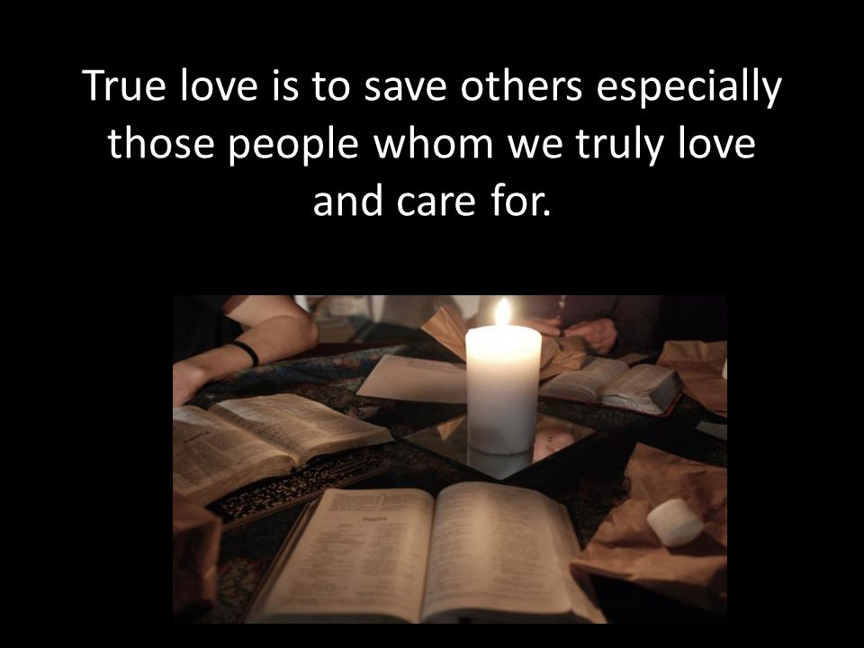 True love is to save others especially those people whom we truly love and care for.