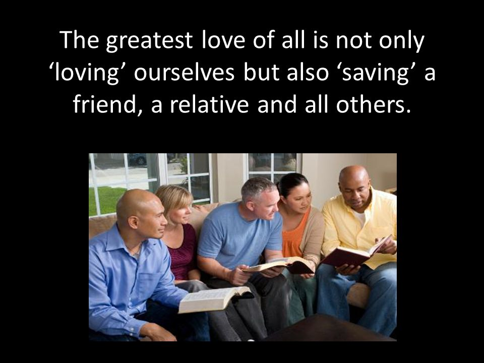 The greatest love of all is not only 'loving' ourselves but also 'saving' a friend, a relative and all others.